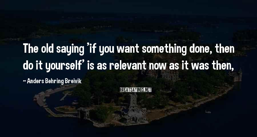Anders Behring Breivik Sayings: The old saying 'if you want something done, then do it yourself' is as relevant