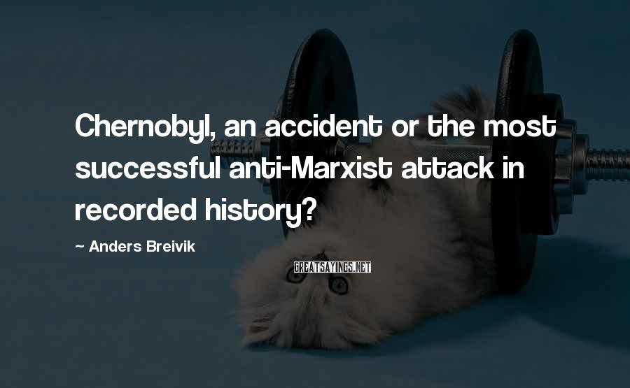 Anders Breivik Sayings: Chernobyl, an accident or the most successful anti-Marxist attack in recorded history?