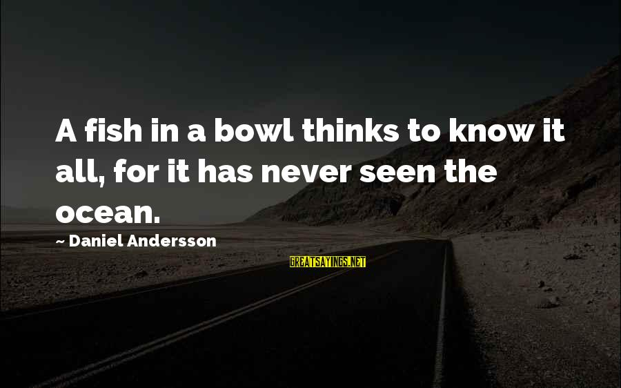 Andersson Sayings By Daniel Andersson: A fish in a bowl thinks to know it all, for it has never seen