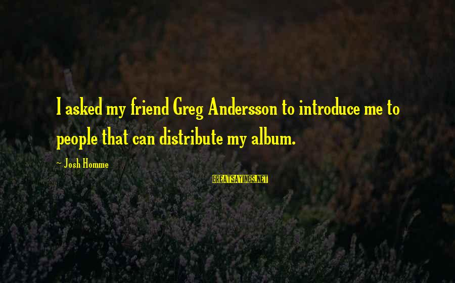 Andersson Sayings By Josh Homme: I asked my friend Greg Andersson to introduce me to people that can distribute my
