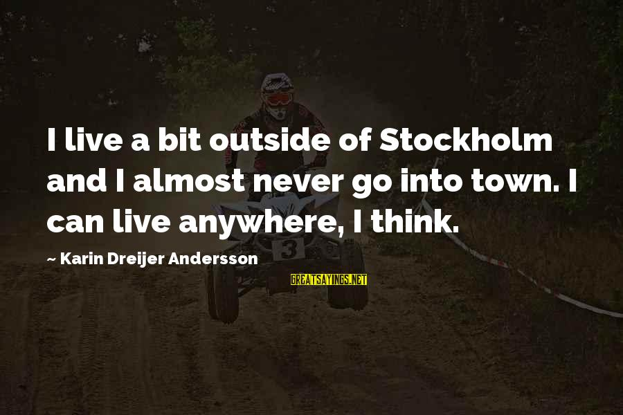 Andersson Sayings By Karin Dreijer Andersson: I live a bit outside of Stockholm and I almost never go into town. I