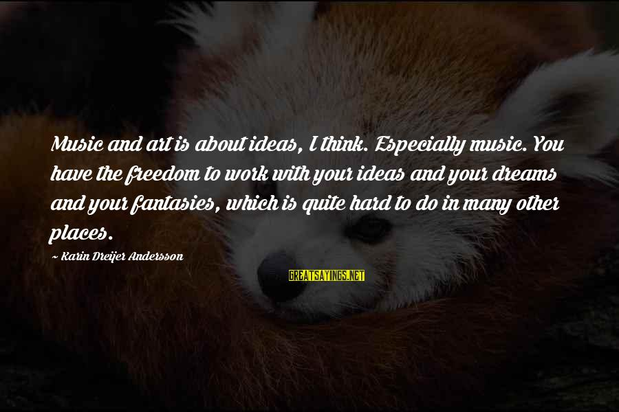 Andersson Sayings By Karin Dreijer Andersson: Music and art is about ideas, I think. Especially music. You have the freedom to