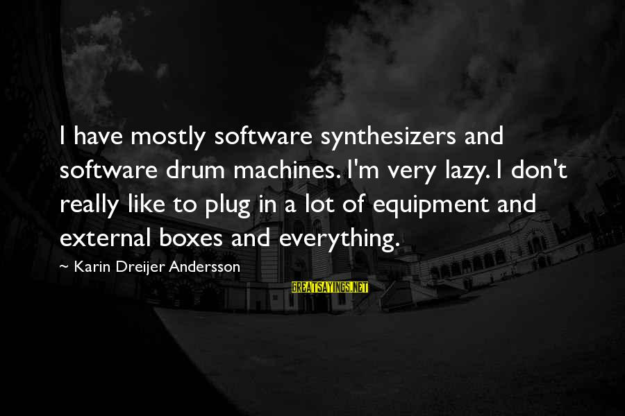 Andersson Sayings By Karin Dreijer Andersson: I have mostly software synthesizers and software drum machines. I'm very lazy. I don't really