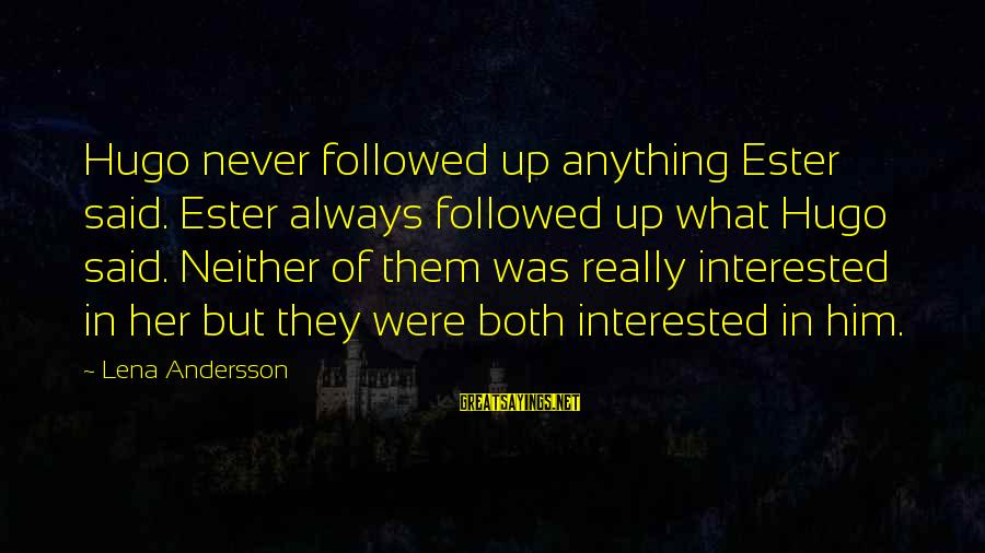 Andersson Sayings By Lena Andersson: Hugo never followed up anything Ester said. Ester always followed up what Hugo said. Neither