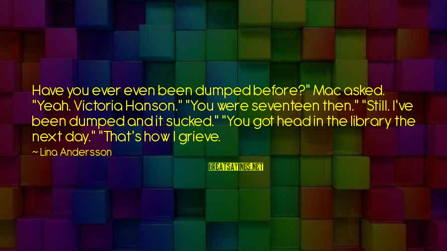 """Andersson Sayings By Lina Andersson: Have you ever even been dumped before?"""" Mac asked. """"Yeah. Victoria Hanson."""" """"You were seventeen"""