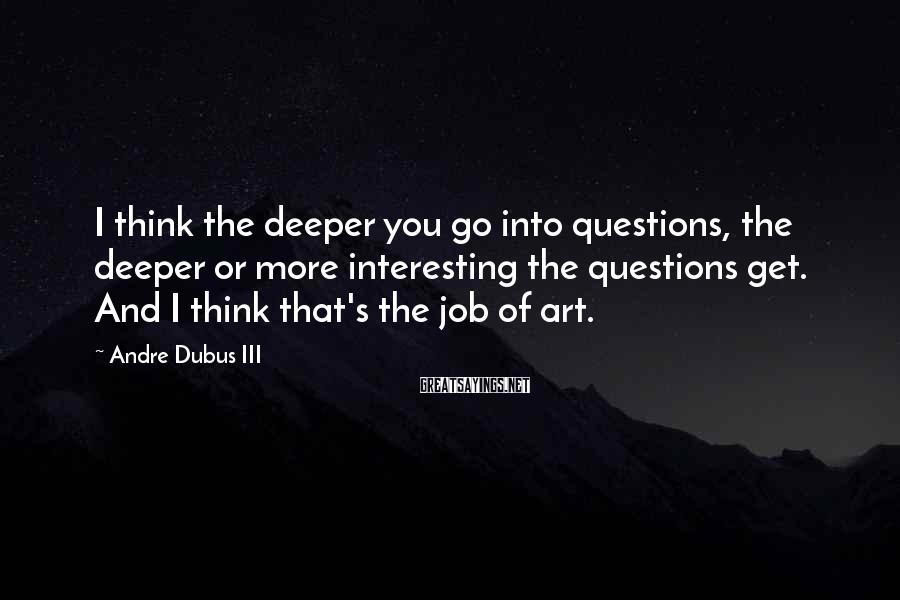 Andre Dubus III Sayings: I think the deeper you go into questions, the deeper or more interesting the questions