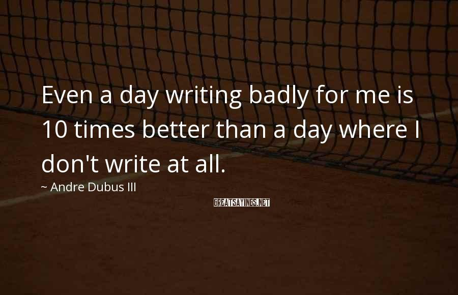 Andre Dubus III Sayings: Even a day writing badly for me is 10 times better than a day where