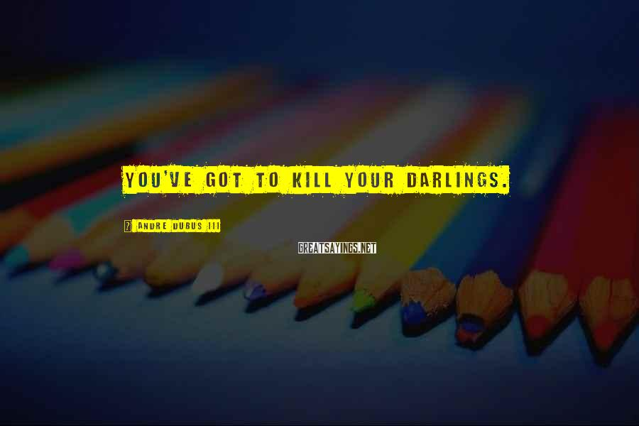 Andre Dubus III Sayings: You've got to kill your darlings.