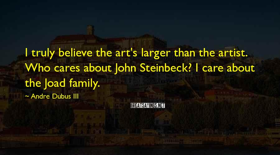 Andre Dubus III Sayings: I truly believe the art's larger than the artist. Who cares about John Steinbeck? I