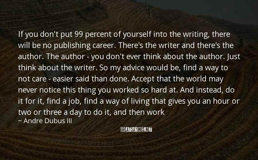 Andre Dubus III Sayings: If you don't put 99 percent of yourself into the writing, there will be no