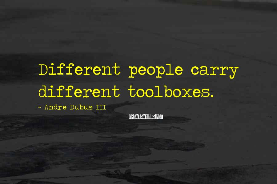 Andre Dubus III Sayings: Different people carry different toolboxes.