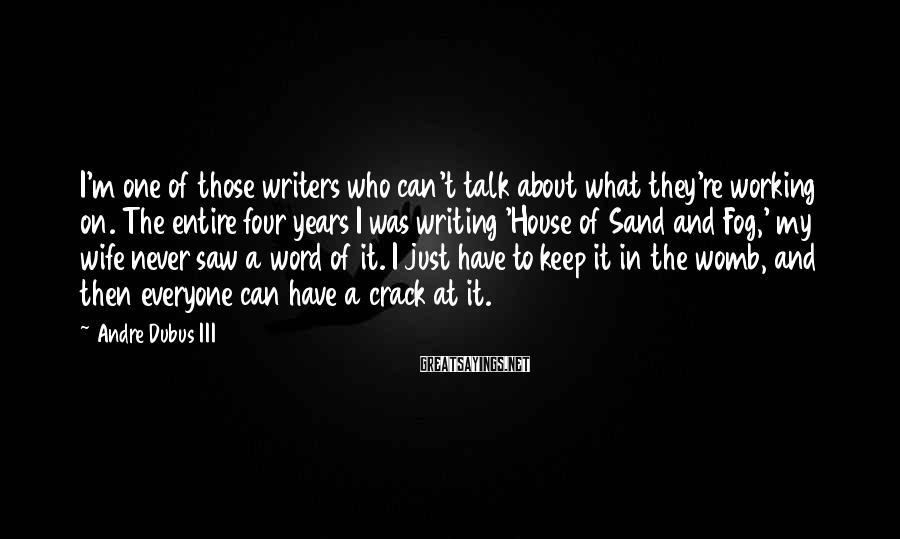 Andre Dubus III Sayings: I'm one of those writers who can't talk about what they're working on. The entire