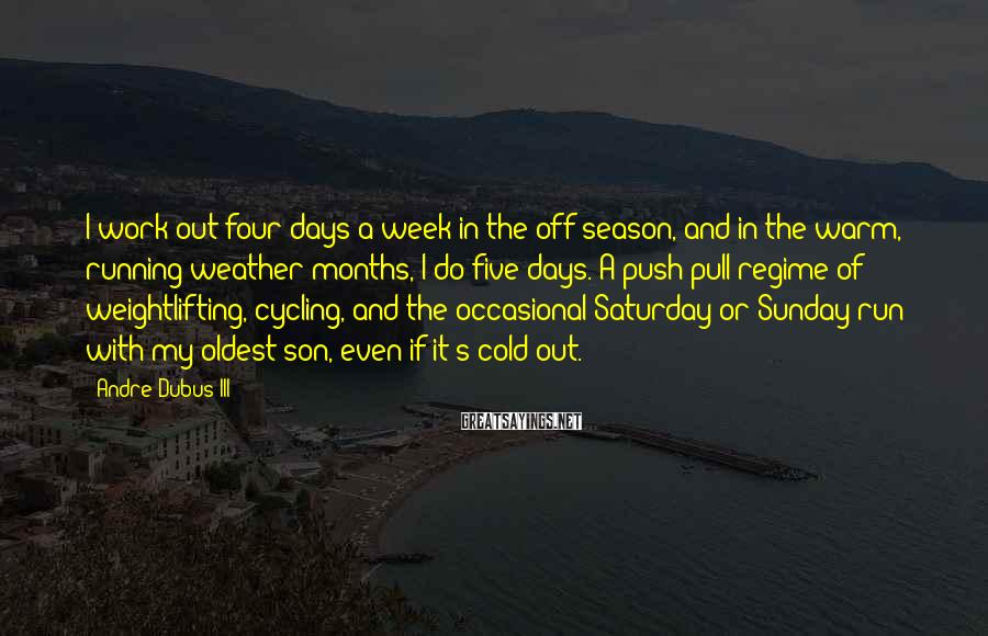 Andre Dubus III Sayings: I work out four days a week in the off-season, and in the warm, running