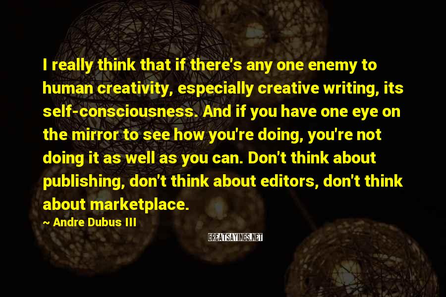 Andre Dubus III Sayings: I really think that if there's any one enemy to human creativity, especially creative writing,