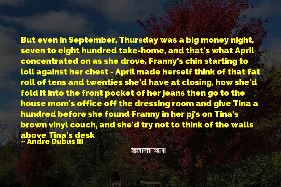 Andre Dubus III Sayings: But even in September, Thursday was a big money night, seven to eight hundred take-home,