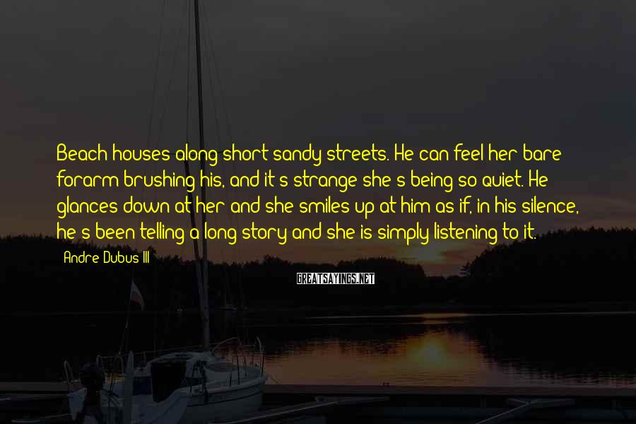 Andre Dubus III Sayings: Beach houses along short sandy streets. He can feel her bare forarm brushing his, and