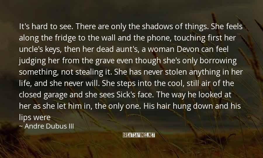 Andre Dubus III Sayings: It's hard to see. There are only the shadows of things. She feels along the