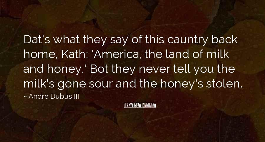 Andre Dubus III Sayings: Dat's what they say of this cauntry back home, Kath: 'America, the land of milk