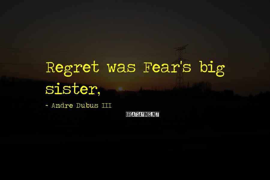 Andre Dubus III Sayings: Regret was Fear's big sister,