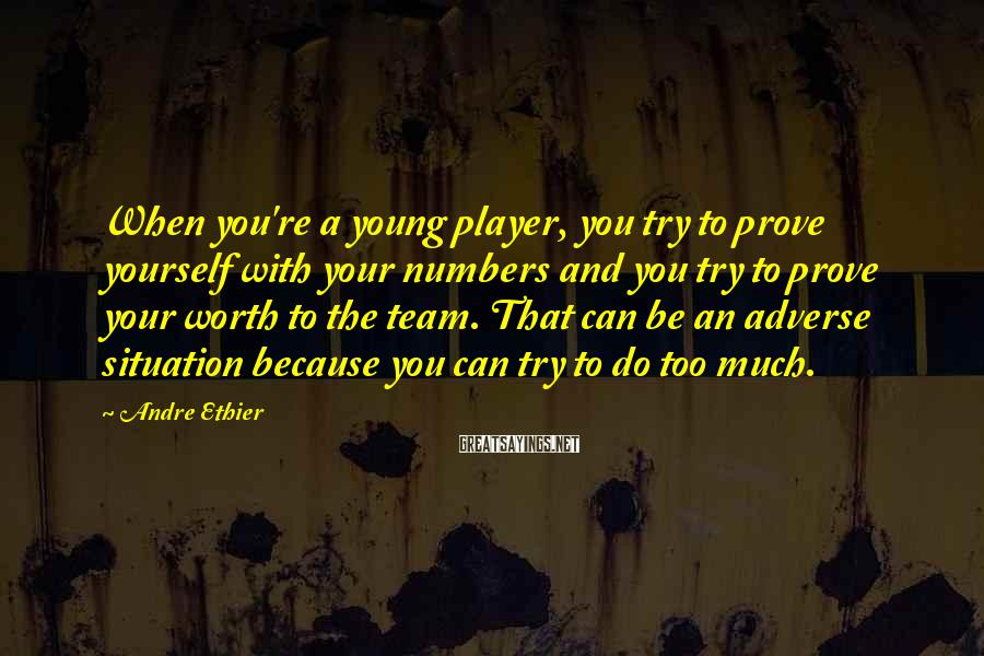 Andre Ethier Sayings: When you're a young player, you try to prove yourself with your numbers and you