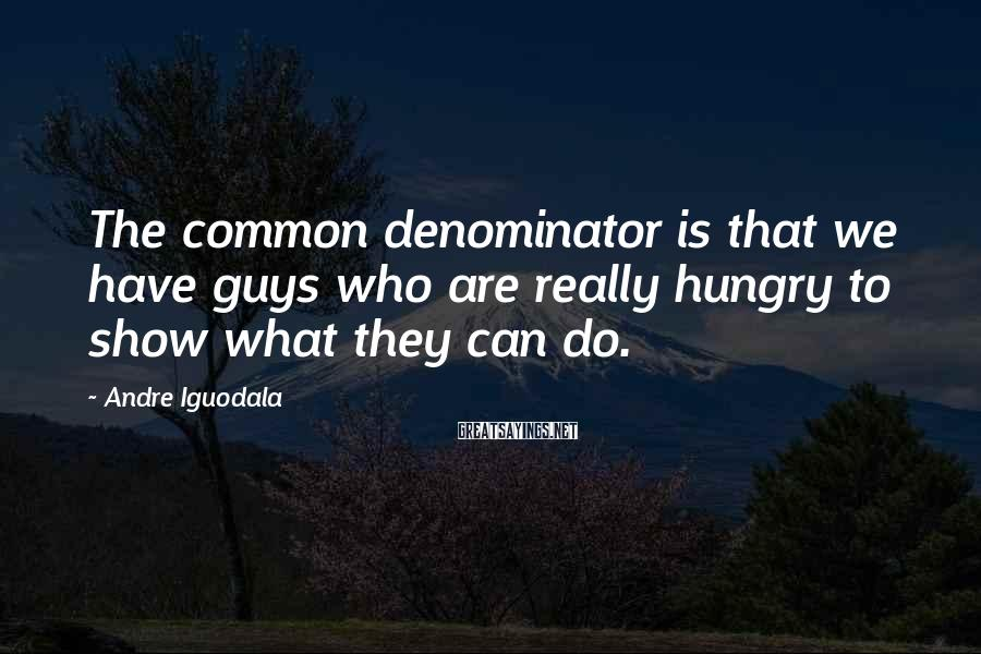 Andre Iguodala Sayings: The common denominator is that we have guys who are really hungry to show what