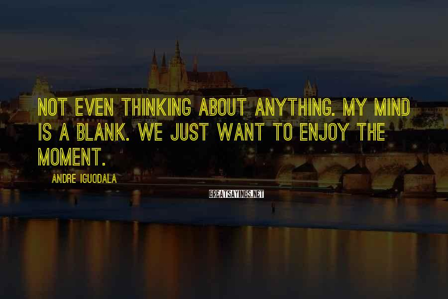 Andre Iguodala Sayings: Not even thinking about anything. My mind is a blank. We just want to enjoy