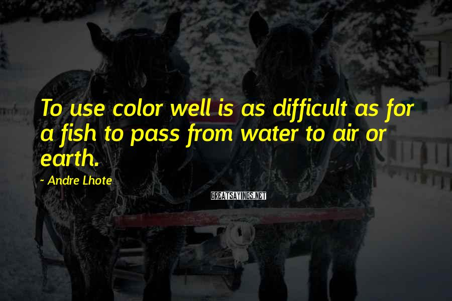 Andre Lhote Sayings: To use color well is as difficult as for a fish to pass from water