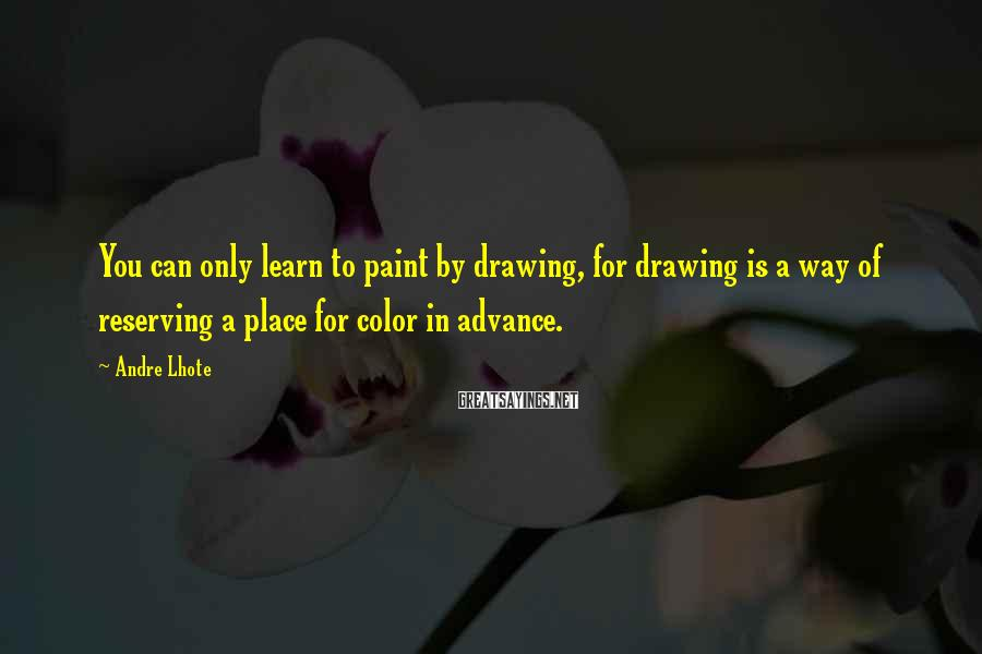 Andre Lhote Sayings: You can only learn to paint by drawing, for drawing is a way of reserving