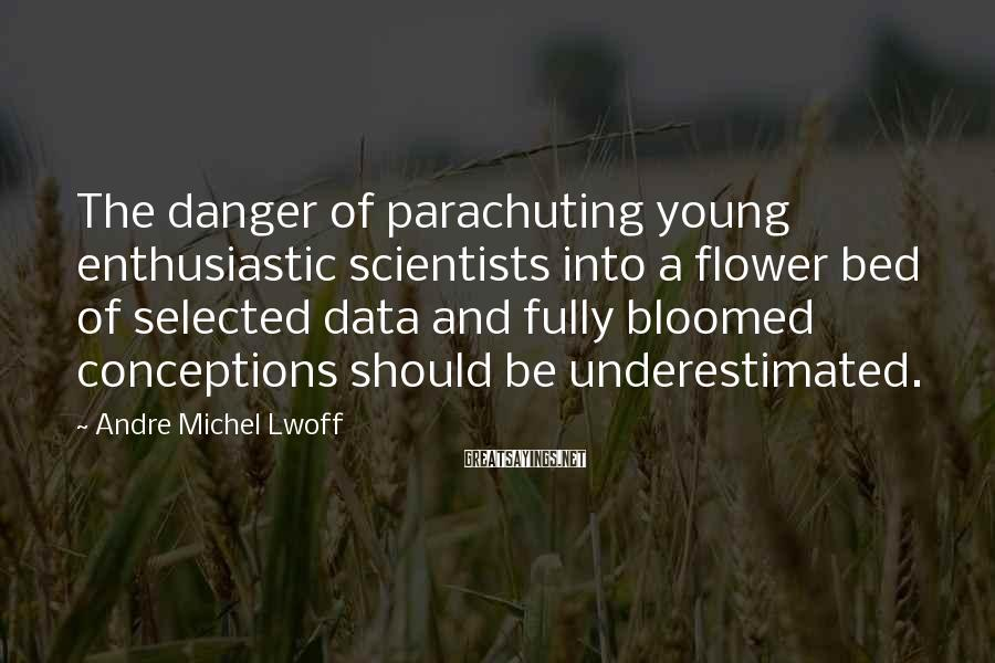 Andre Michel Lwoff Sayings: The danger of parachuting young enthusiastic scientists into a flower bed of selected data and