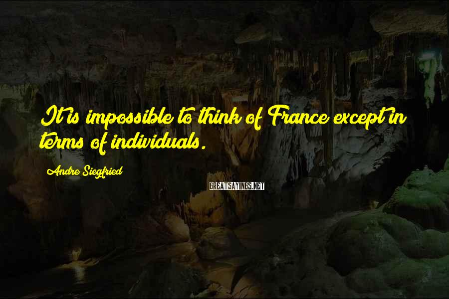 Andre Siegfried Sayings: It is impossible to think of France except in terms of individuals.