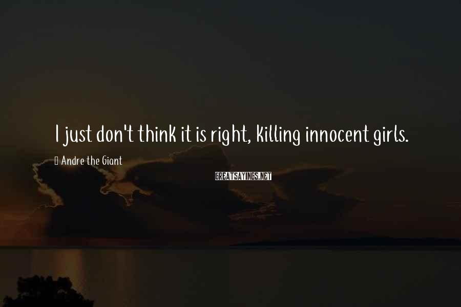 Andre The Giant Sayings: I just don't think it is right, killing innocent girls.