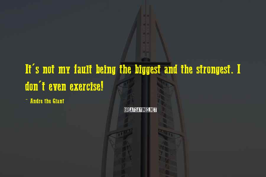 Andre The Giant Sayings: It's not my fault being the biggest and the strongest. I don't even exercise!