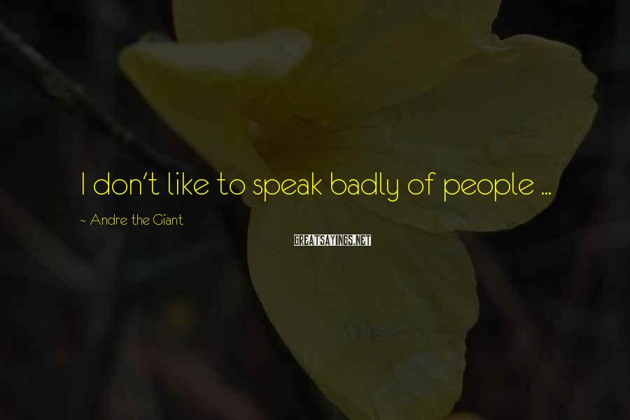 Andre The Giant Sayings: I don't like to speak badly of people ...