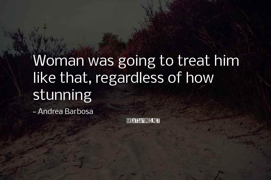 Andrea Barbosa Sayings: Woman was going to treat him like that, regardless of how stunning