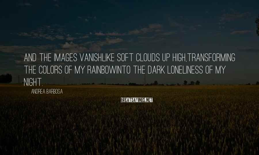 Andrea Barbosa Sayings: And the images vanishlike soft clouds up high,transforming the colors of my rainbowinto the dark