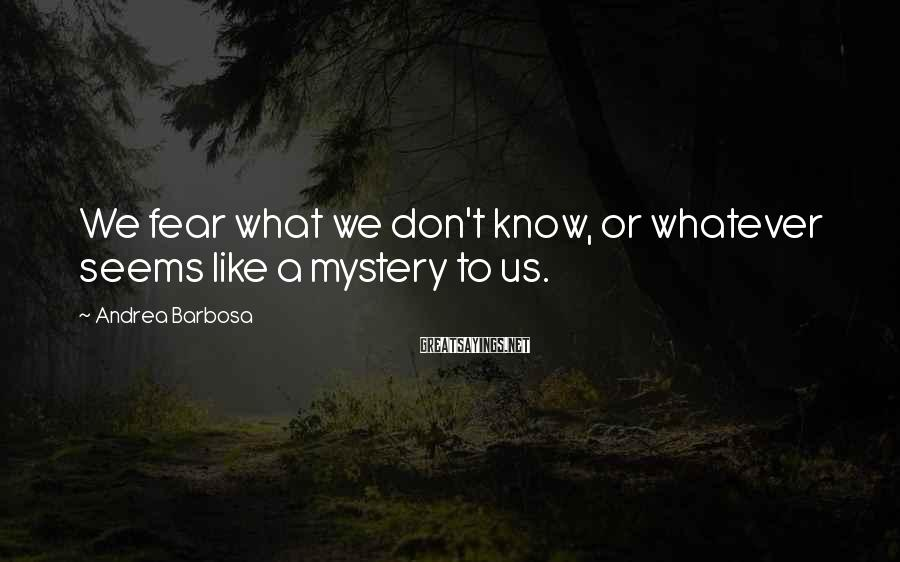 Andrea Barbosa Sayings: We fear what we don't know, or whatever seems like a mystery to us.