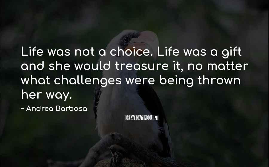Andrea Barbosa Sayings: Life was not a choice. Life was a gift and she would treasure it, no