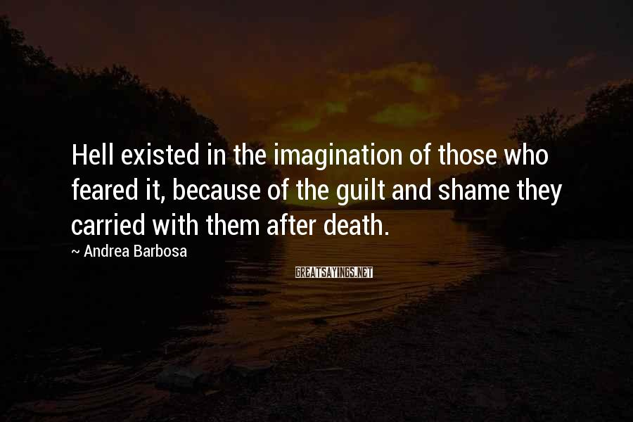 Andrea Barbosa Sayings: Hell existed in the imagination of those who feared it, because of the guilt and