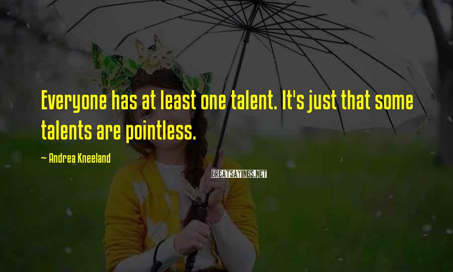 Andrea Kneeland Sayings: Everyone has at least one talent. It's just that some talents are pointless.