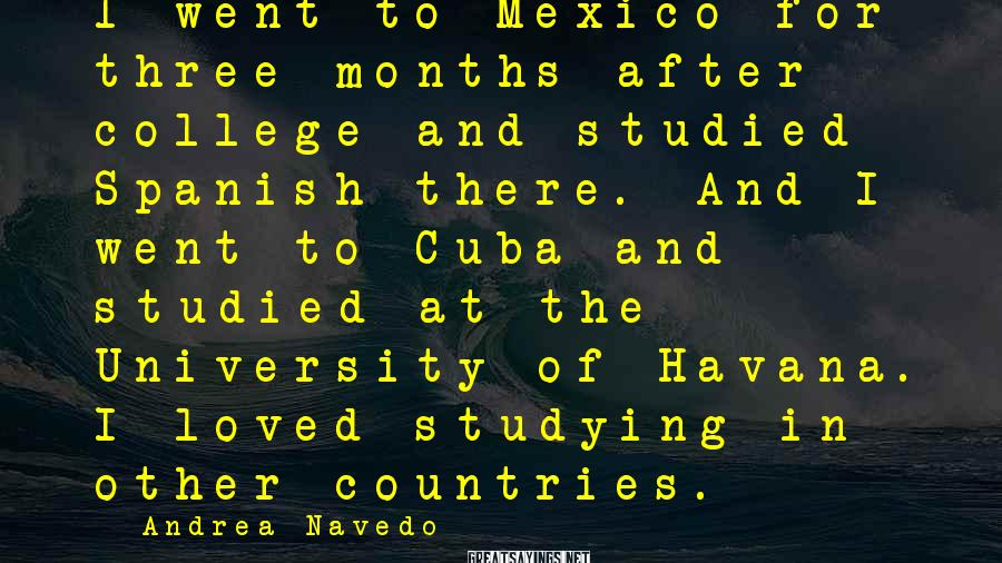 Andrea Navedo Sayings: I went to Mexico for three months after college and studied Spanish there. And I