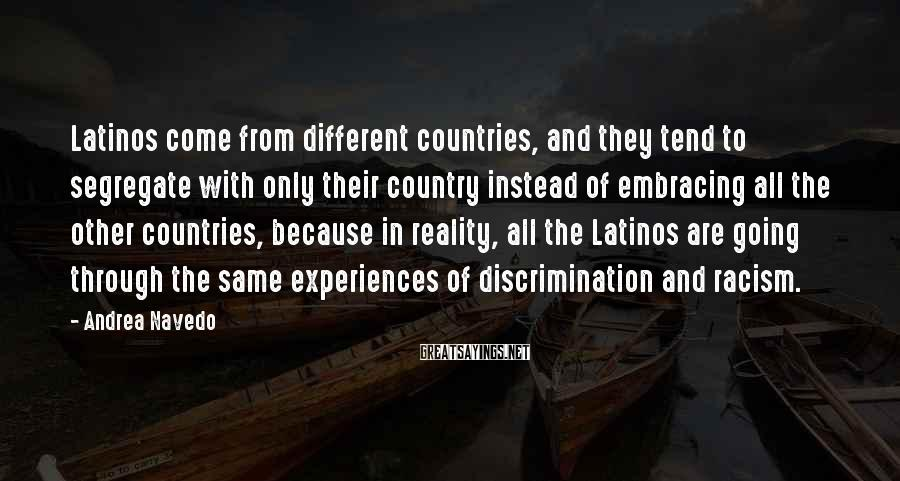 Andrea Navedo Sayings: Latinos come from different countries, and they tend to segregate with only their country instead