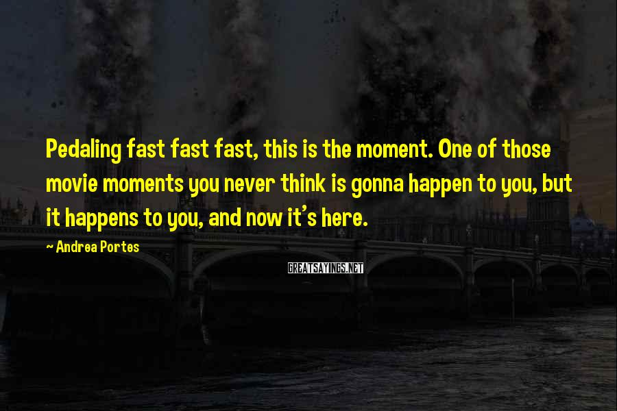 Andrea Portes Sayings: Pedaling fast fast fast, this is the moment. One of those movie moments you never