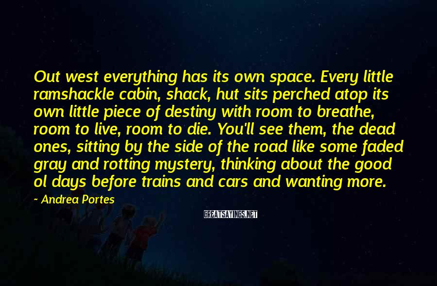 Andrea Portes Sayings: Out west everything has its own space. Every little ramshackle cabin, shack, hut sits perched