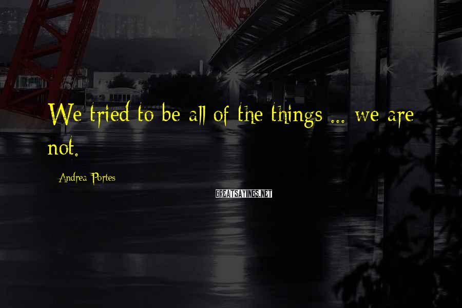 Andrea Portes Sayings: We tried to be all of the things ... we are not.