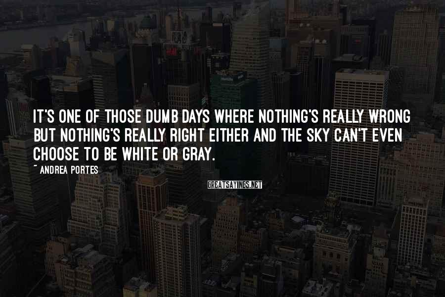 Andrea Portes Sayings: It's one of those dumb days where nothing's really wrong but nothing's really right either