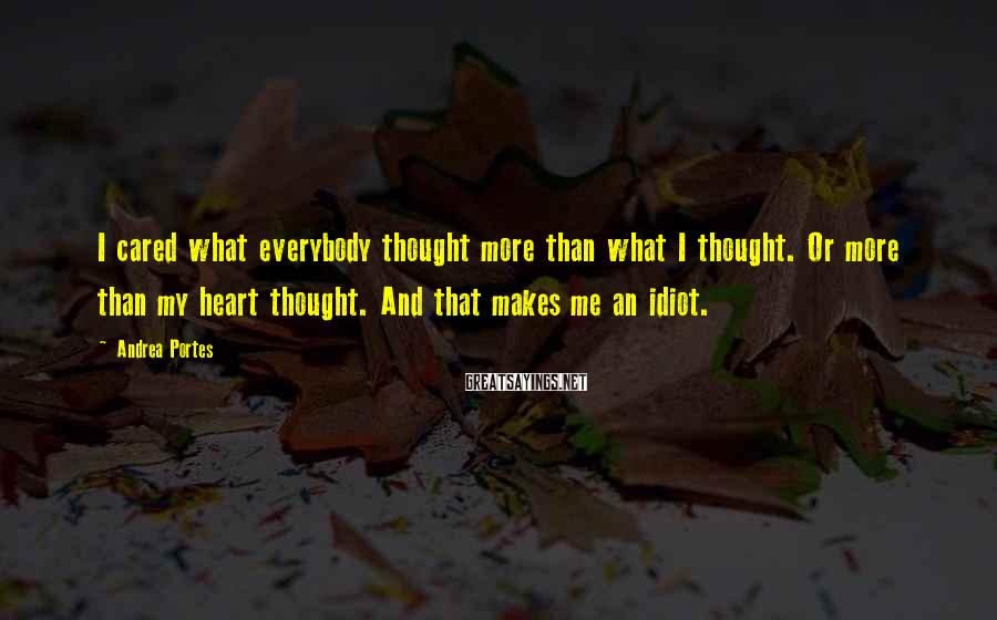Andrea Portes Sayings: I cared what everybody thought more than what I thought. Or more than my heart