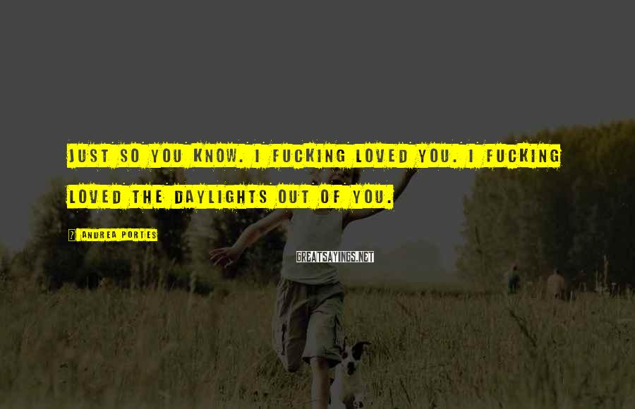 Andrea Portes Sayings: Just so you know. I fucking loved you. I fucking loved the daylights out of