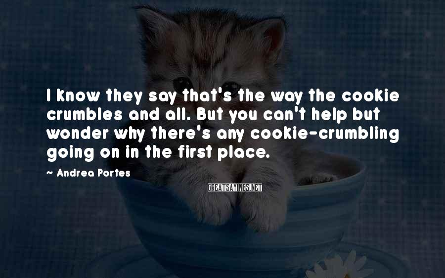 Andrea Portes Sayings: I know they say that's the way the cookie crumbles and all. But you can't
