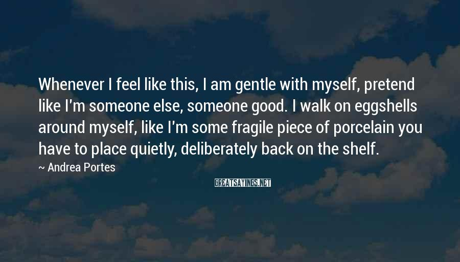 Andrea Portes Sayings: Whenever I feel like this, I am gentle with myself, pretend like I'm someone else,