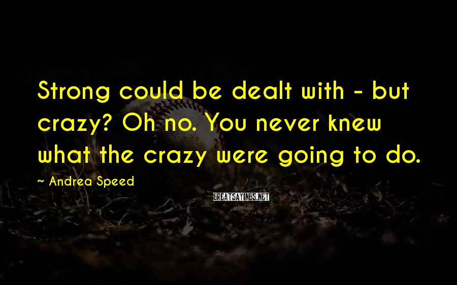 Andrea Speed Sayings: Strong could be dealt with - but crazy? Oh no. You never knew what the